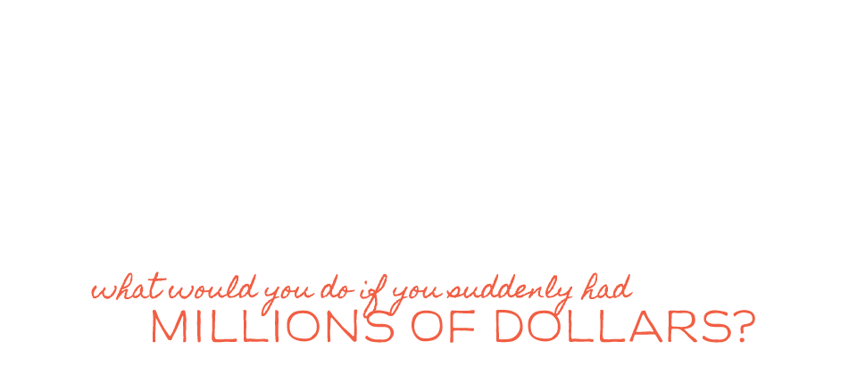 What if you suddenly had millions of dollars?